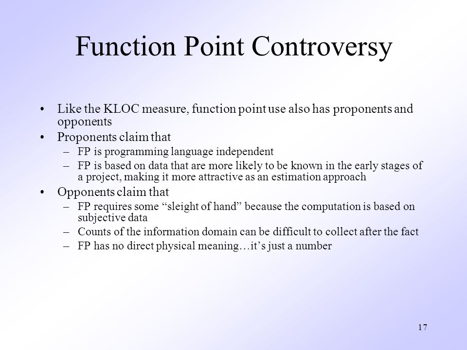 17 Function Point Controversy Like the KLOC measure, function point use also has proponents and opponents Proponents claim that –FP is programming language independent –FP is based on data that are more likely to be known in the early stages of a project, making it more attractive as an estimation approach Opponents claim that –FP requires some sleight of hand because the computation is based on subjective data –Counts of the information domain can be difficult to collect after the fact –FP has no direct physical meaning…it's just a number