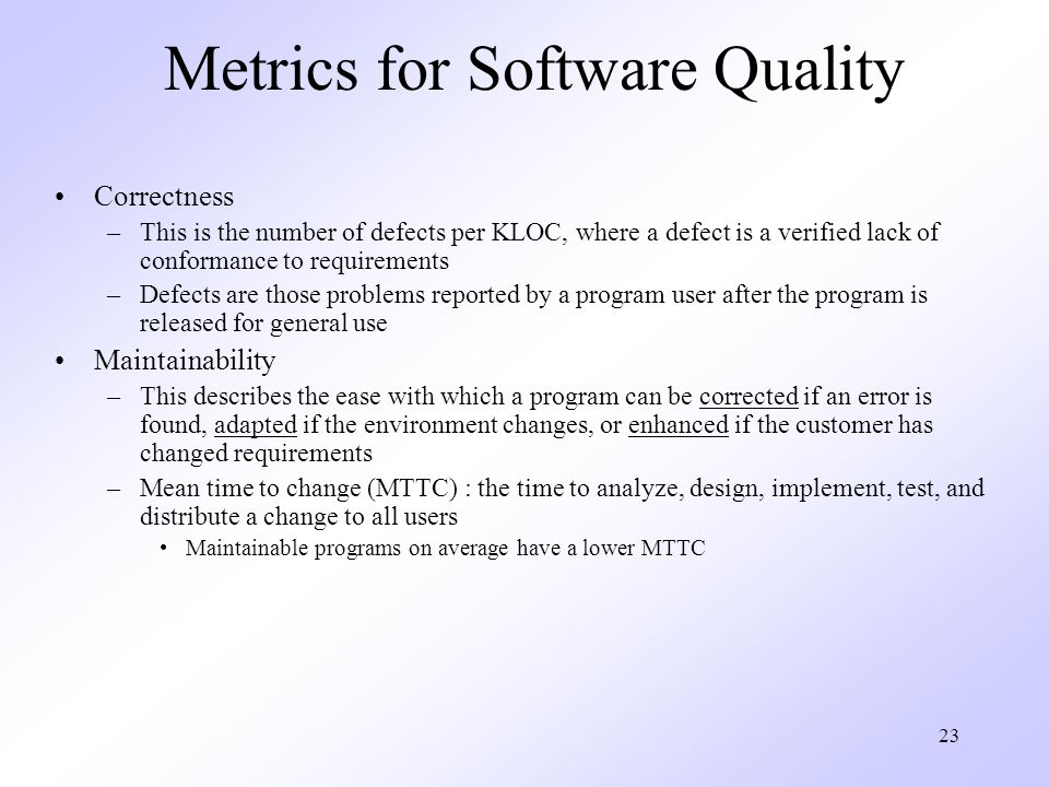 23 Metrics for Software Quality Correctness –This is the number of defects per KLOC, where a defect is a verified lack of conformance to requirements –Defects are those problems reported by a program user after the program is released for general use Maintainability –This describes the ease with which a program can be corrected if an error is found, adapted if the environment changes, or enhanced if the customer has changed requirements –Mean time to change (MTTC) : the time to analyze, design, implement, test, and distribute a change to all users Maintainable programs on average have a lower MTTC