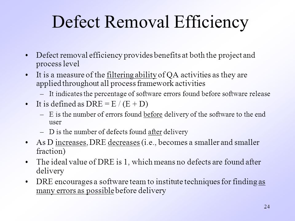 24 Defect Removal Efficiency Defect removal efficiency provides benefits at both the project and process level It is a measure of the filtering ability of QA activities as they are applied throughout all process framework activities –It indicates the percentage of software errors found before software release It is defined as DRE = E / (E + D) –E is the number of errors found before delivery of the software to the end user –D is the number of defects found after delivery As D increases, DRE decreases (i.e., becomes a smaller and smaller fraction) The ideal value of DRE is 1, which means no defects are found after delivery DRE encourages a software team to institute techniques for finding as many errors as possible before delivery