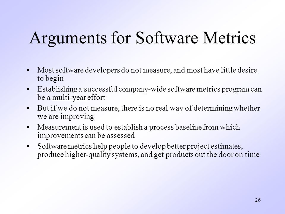 26 Arguments for Software Metrics Most software developers do not measure, and most have little desire to begin Establishing a successful company-wide software metrics program can be a multi-year effort But if we do not measure, there is no real way of determining whether we are improving Measurement is used to establish a process baseline from which improvements can be assessed Software metrics help people to develop better project estimates, produce higher-quality systems, and get products out the door on time