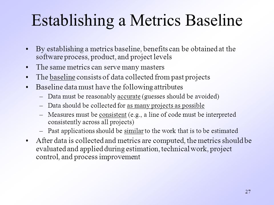 27 Establishing a Metrics Baseline By establishing a metrics baseline, benefits can be obtained at the software process, product, and project levels The same metrics can serve many masters The baseline consists of data collected from past projects Baseline data must have the following attributes –Data must be reasonably accurate (guesses should be avoided) –Data should be collected for as many projects as possible –Measures must be consistent (e.g., a line of code must be interpreted consistently across all projects) –Past applications should be similar to the work that is to be estimated After data is collected and metrics are computed, the metrics should be evaluated and applied during estimation, technical work, project control, and process improvement