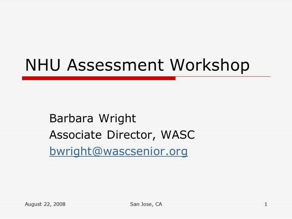 August 22, 2008San Jose, CA1 NHU Assessment Workshop Barbara Wright Associate Director, WASC bwright@wascsenior.org
