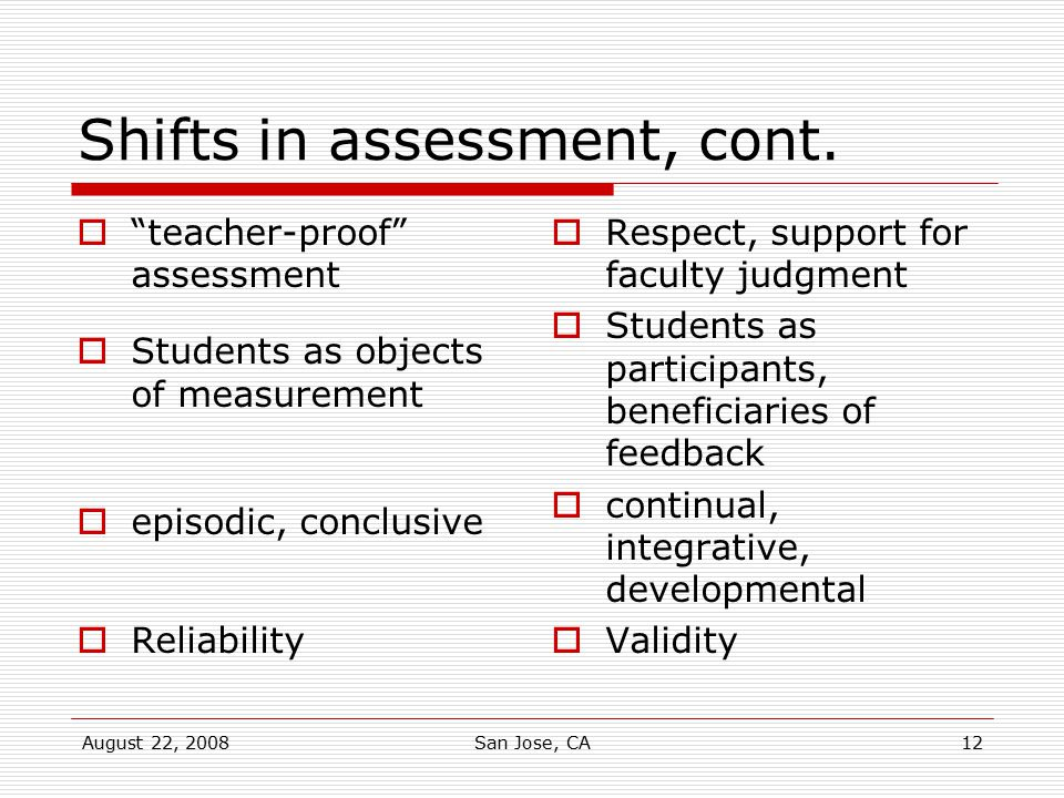 """August 22, 2008San Jose, CA12 Shifts in assessment, cont.  """"teacher-proof"""" assessment  Students as objects of measurement  episodic, conclusive  R"""