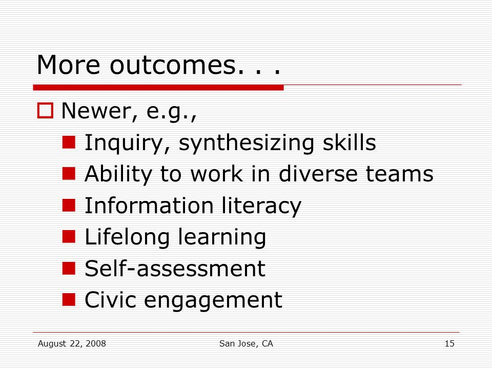 August 22, 2008San Jose, CA15 More outcomes...  Newer, e.g., Inquiry, synthesizing skills Ability to work in diverse teams Information literacy Lifel