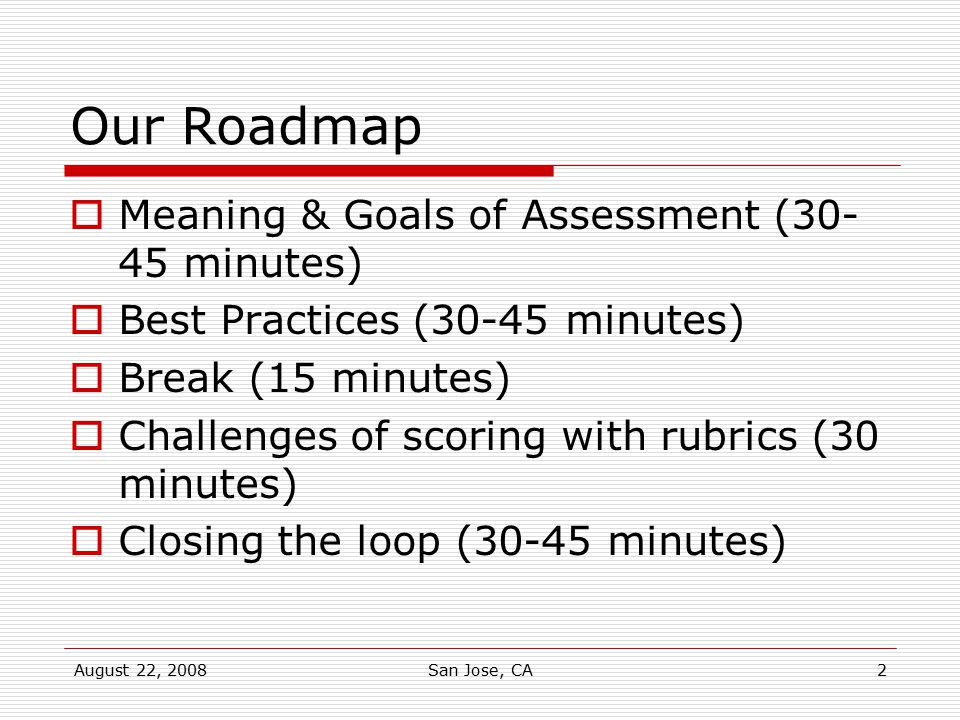 August 22, 2008San Jose, CA2 Our Roadmap  Meaning & Goals of Assessment (30- 45 minutes)  Best Practices (30-45 minutes)  Break (15 minutes)  Chal