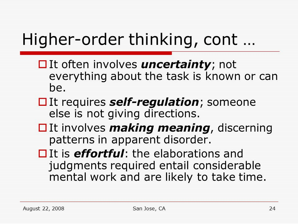 August 22, 2008San Jose, CA24 Higher-order thinking, cont …  It often involves uncertainty; not everything about the task is known or can be.  It re