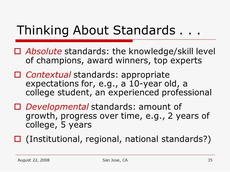 August 22, 2008San Jose, CA35 Thinking About Standards...  Absolute standards: the knowledge/skill level of champions, award winners, top experts  C