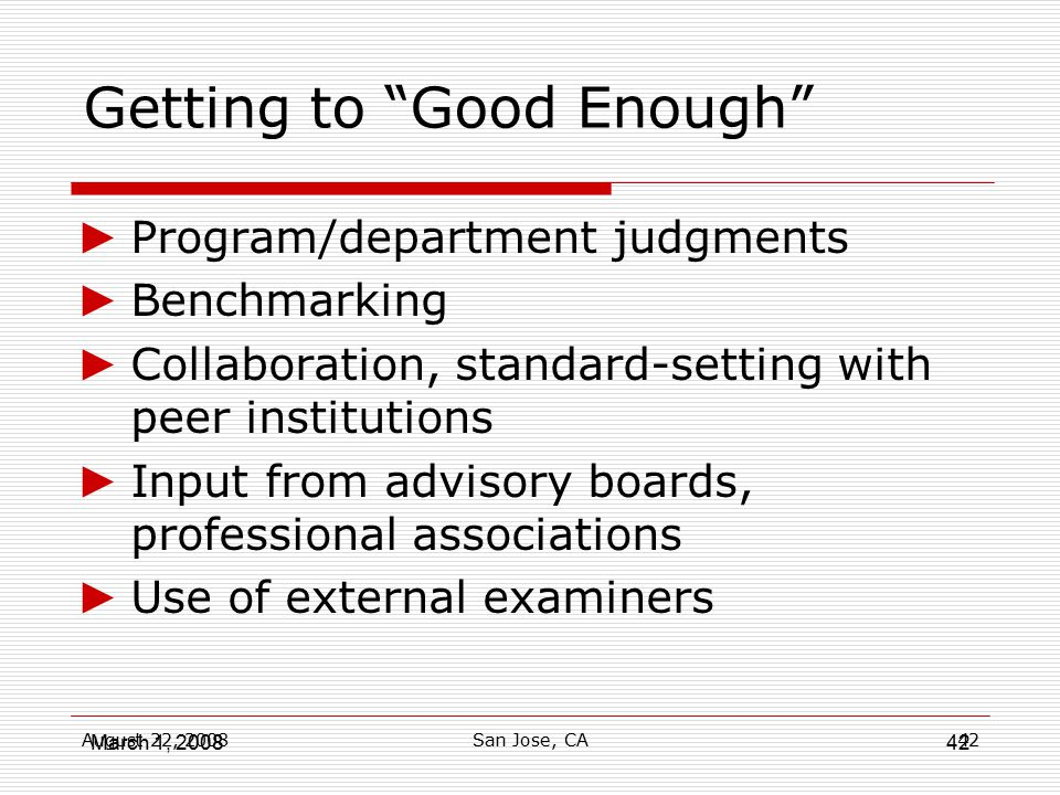 """August 22, 2008San Jose, CA42 Getting to """"Good Enough"""" ► Program/department judgments ► Benchmarking ► Collaboration, standard-setting with peer insti"""