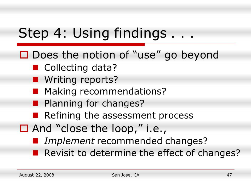 """August 22, 2008San Jose, CA47 Step 4: Using findings...  Does the notion of """"use"""" go beyond Collecting data? Writing reports? Making recommendations?"""