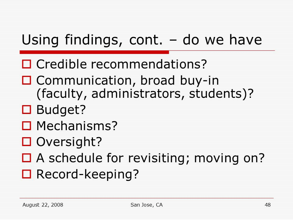 August 22, 2008San Jose, CA48 Using findings, cont. – do we have  Credible recommendations?  Communication, broad buy-in (faculty, administrators, s