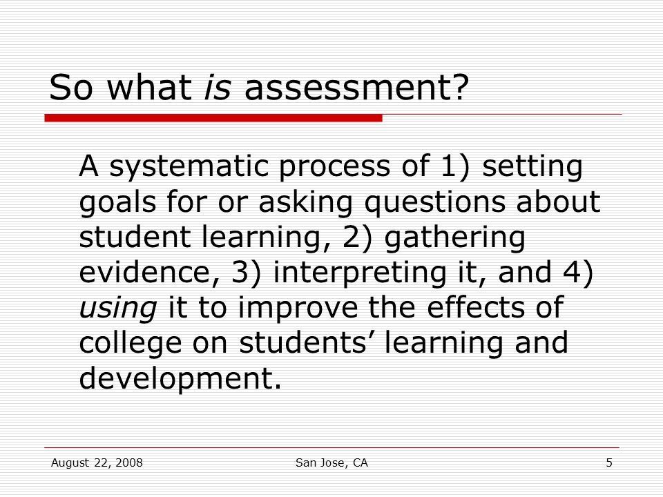 August 22, 2008San Jose, CA5 So what is assessment? A systematic process of 1) setting goals for or asking questions about student learning, 2) gather