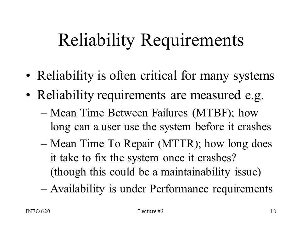 INFO 620Lecture #310 Reliability Requirements Reliability is often critical for many systems Reliability requirements are measured e.g. –Mean Time Bet