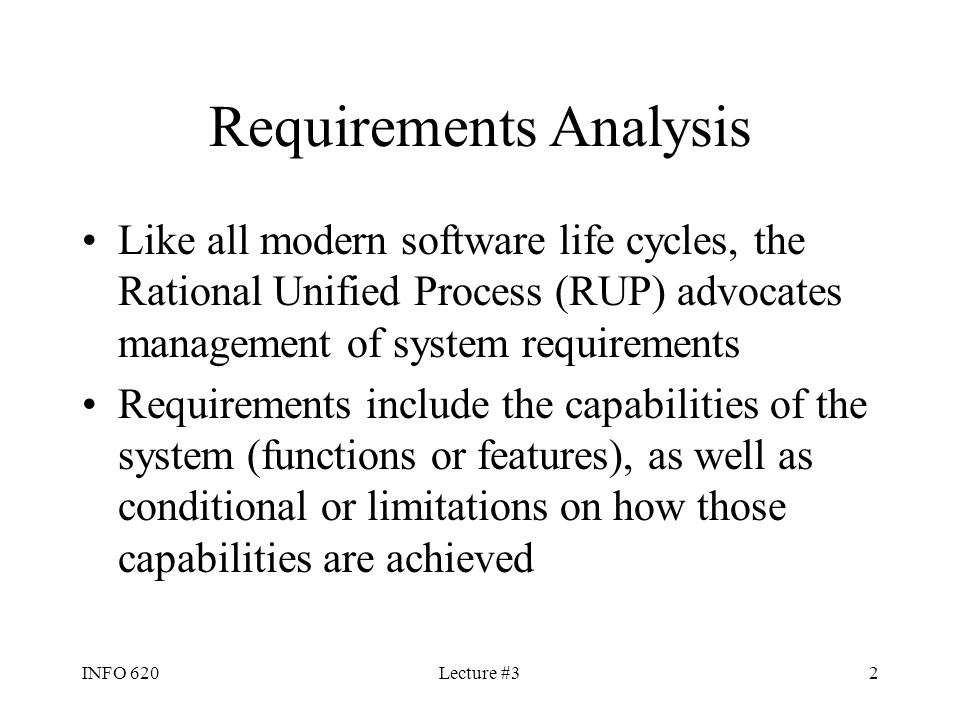 INFO 620Lecture #32 Requirements Analysis Like all modern software life cycles, the Rational Unified Process (RUP) advocates management of system requ