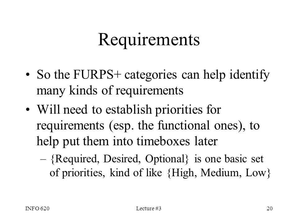INFO 620Lecture #320 Requirements So the FURPS+ categories can help identify many kinds of requirements Will need to establish priorities for requirem