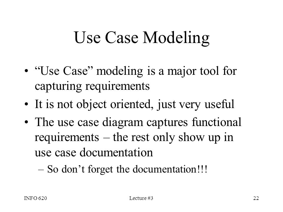 """INFO 620Lecture #322 Use Case Modeling """"Use Case"""" modeling is a major tool for capturing requirements It is not object oriented, just very useful The"""