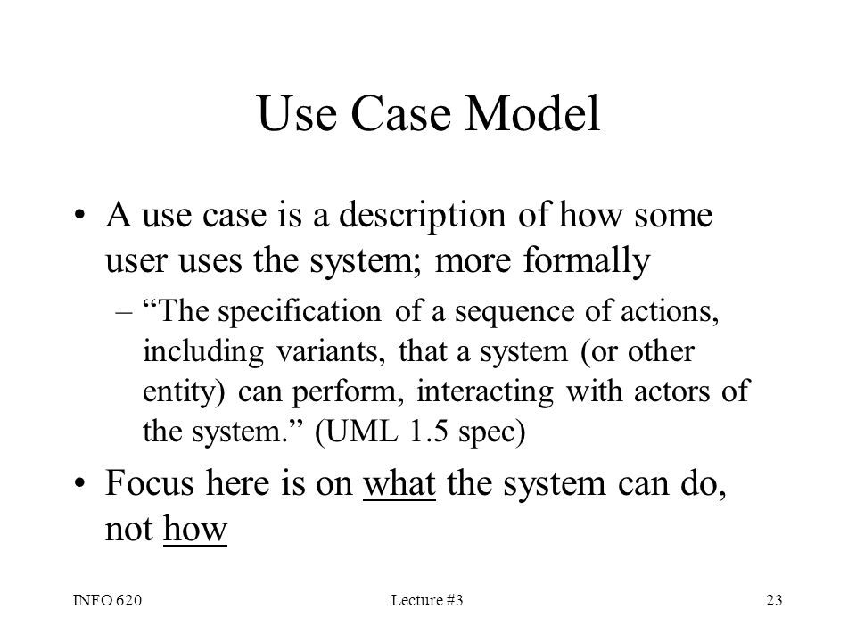 """INFO 620Lecture #323 Use Case Model A use case is a description of how some user uses the system; more formally –""""The specification of a sequence of a"""
