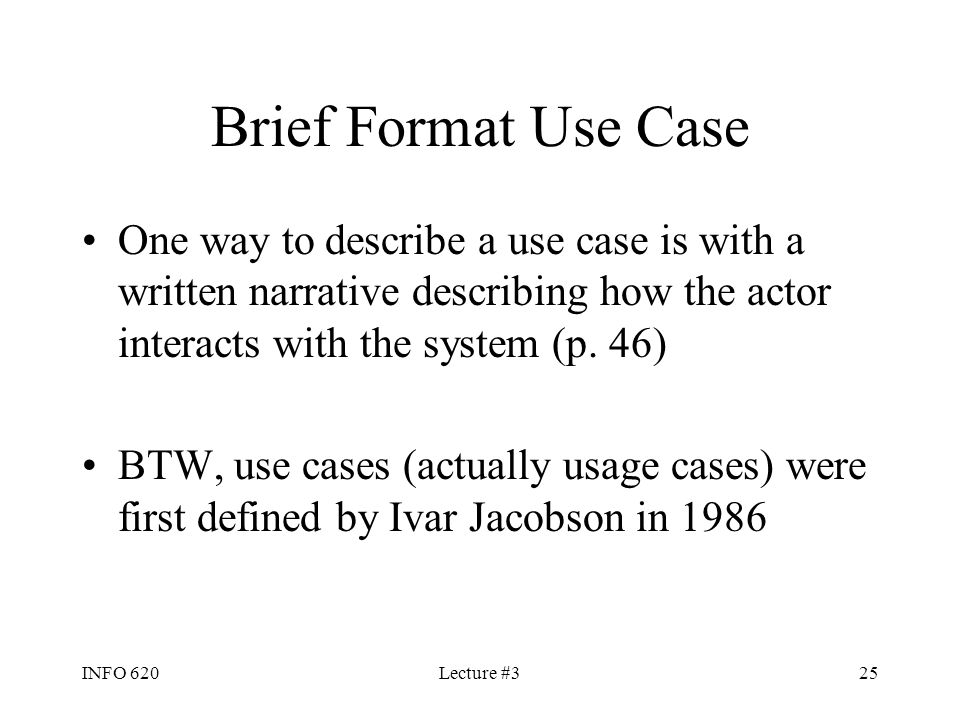 INFO 620Lecture #325 Brief Format Use Case One way to describe a use case is with a written narrative describing how the actor interacts with the syst