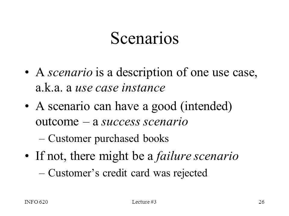 INFO 620Lecture #326 Scenarios A scenario is a description of one use case, a.k.a. a use case instance A scenario can have a good (intended) outcome –
