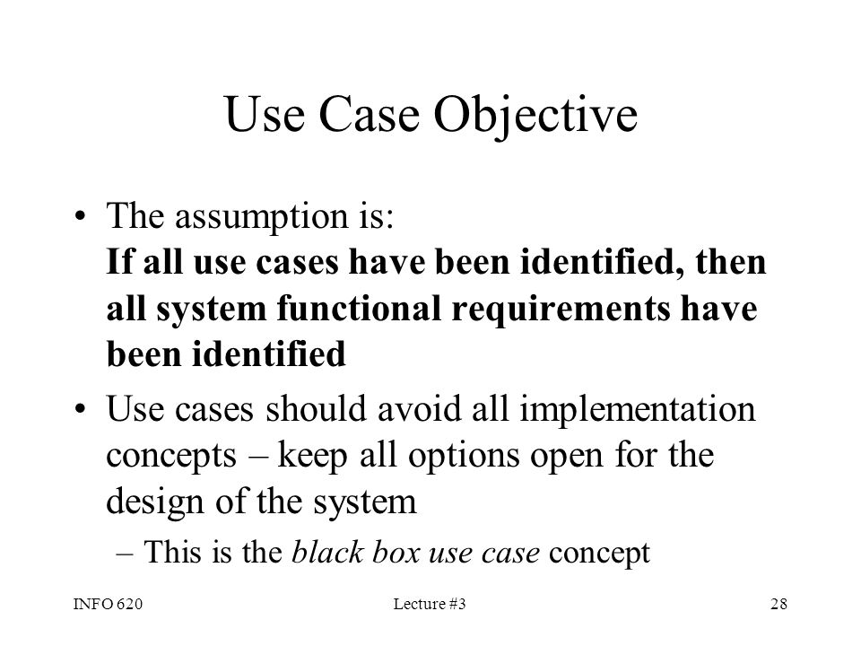 INFO 620Lecture #328 Use Case Objective The assumption is: If all use cases have been identified, then all system functional requirements have been id