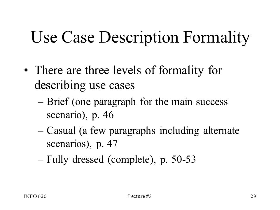 INFO 620Lecture #329 Use Case Description Formality There are three levels of formality for describing use cases –Brief (one paragraph for the main su