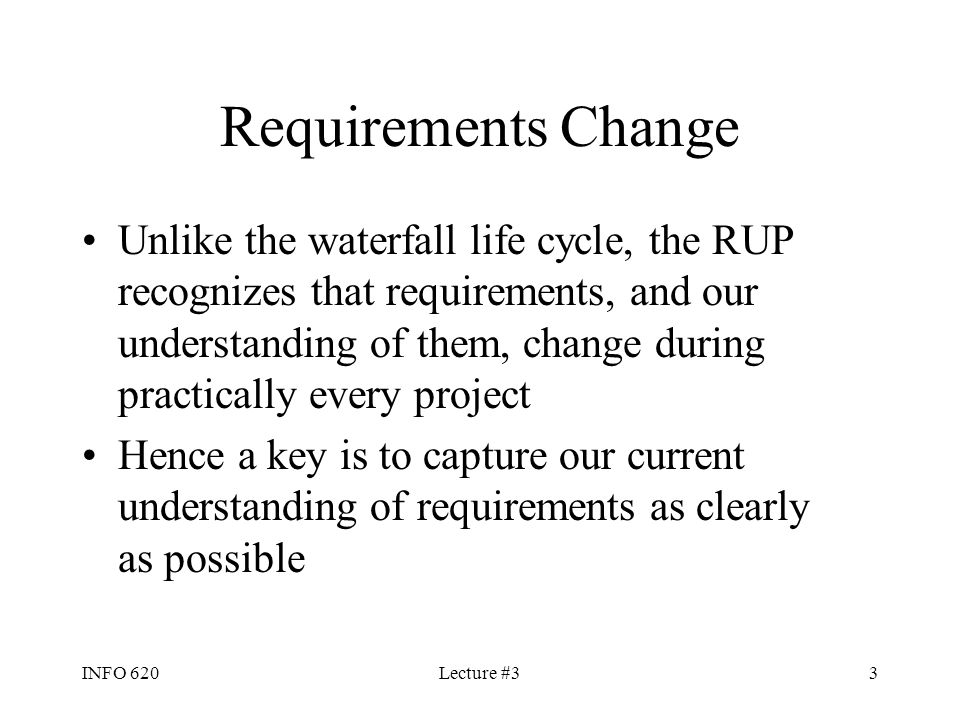 INFO 620Lecture #33 Requirements Change Unlike the waterfall life cycle, the RUP recognizes that requirements, and our understanding of them, change d