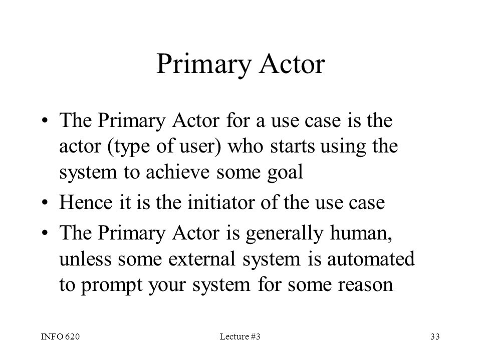 INFO 620Lecture #333 Primary Actor The Primary Actor for a use case is the actor (type of user) who starts using the system to achieve some goal Hence