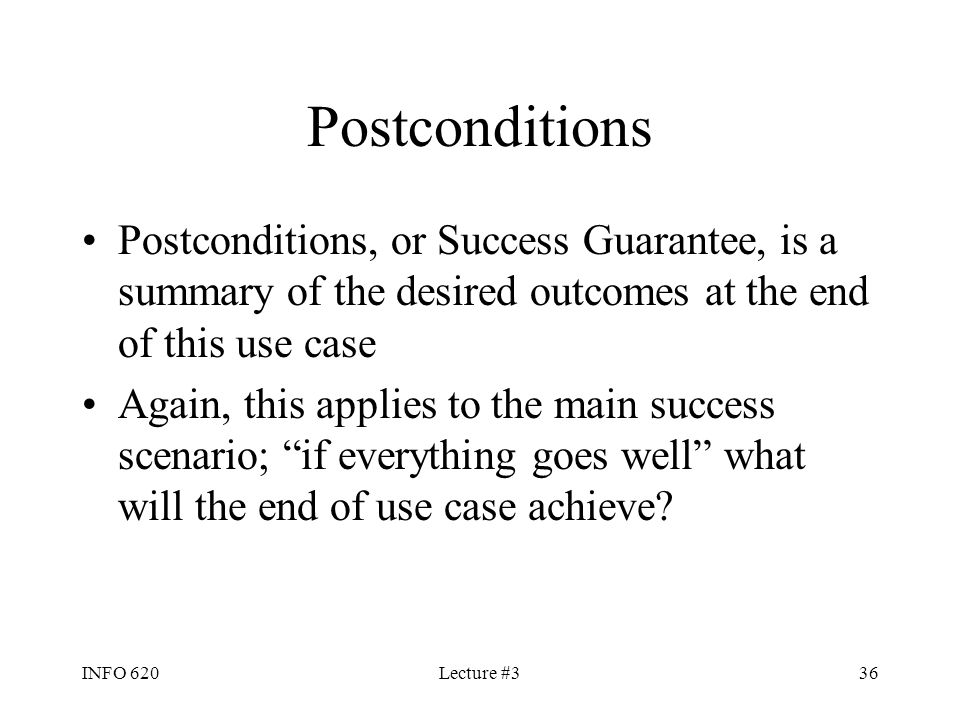INFO 620Lecture #336 Postconditions Postconditions, or Success Guarantee, is a summary of the desired outcomes at the end of this use case Again, this