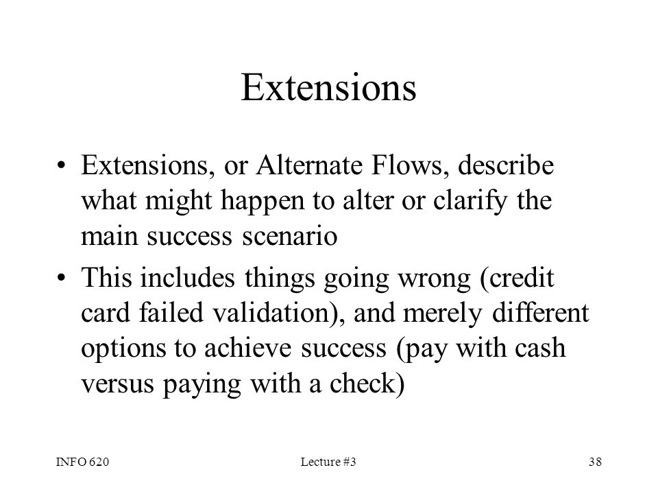 INFO 620Lecture #338 Extensions Extensions, or Alternate Flows, describe what might happen to alter or clarify the main success scenario This includes