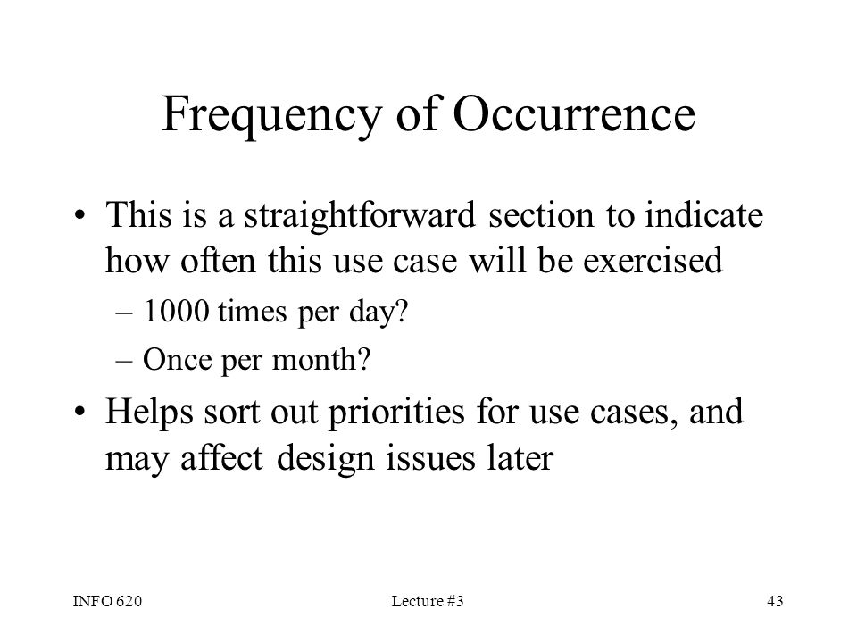 INFO 620Lecture #343 Frequency of Occurrence This is a straightforward section to indicate how often this use case will be exercised –1000 times per d