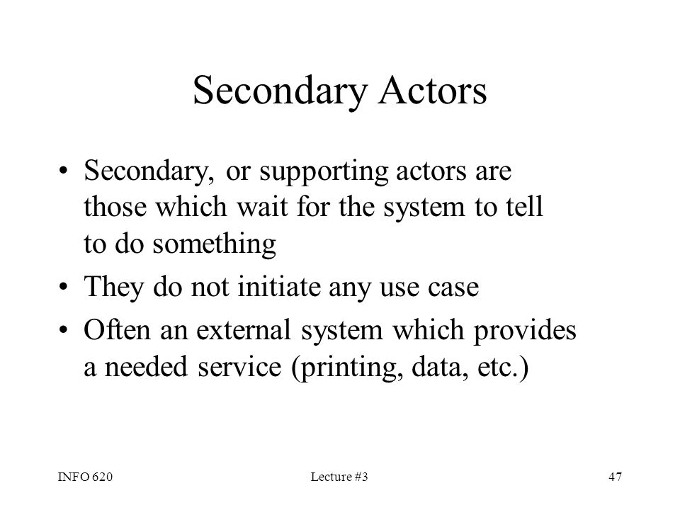 INFO 620Lecture #347 Secondary Actors Secondary, or supporting actors are those which wait for the system to tell to do something They do not initiate