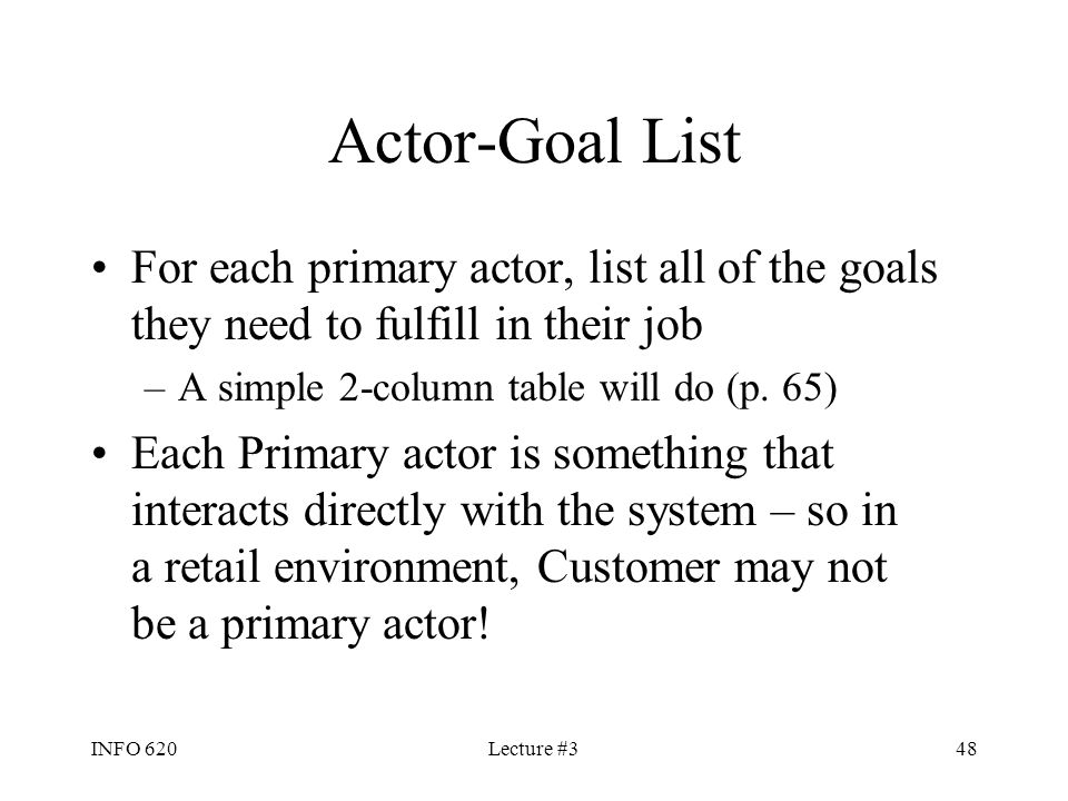 INFO 620Lecture #348 Actor-Goal List For each primary actor, list all of the goals they need to fulfill in their job –A simple 2-column table will do