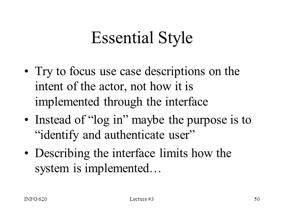 INFO 620Lecture #350 Essential Style Try to focus use case descriptions on the intent of the actor, not how it is implemented through the interface In