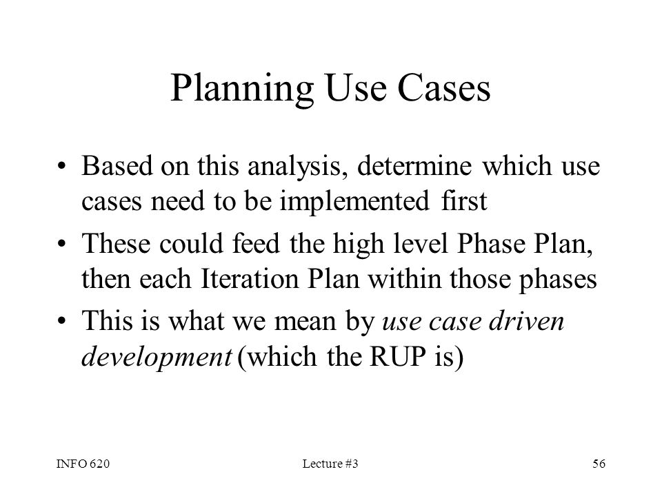 INFO 620Lecture #356 Planning Use Cases Based on this analysis, determine which use cases need to be implemented first These could feed the high level