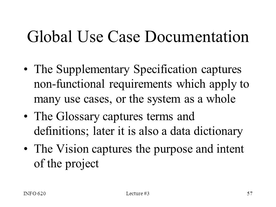 INFO 620Lecture #357 Global Use Case Documentation The Supplementary Specification captures non-functional requirements which apply to many use cases,