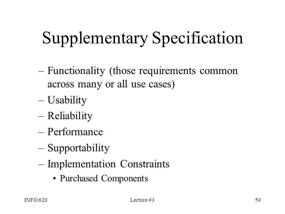 INFO 620Lecture #359 Supplementary Specification –Functionality (those requirements common across many or all use cases) –Usability –Reliability –Perf
