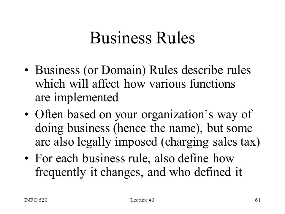 INFO 620Lecture #361 Business Rules Business (or Domain) Rules describe rules which will affect how various functions are implemented Often based on y