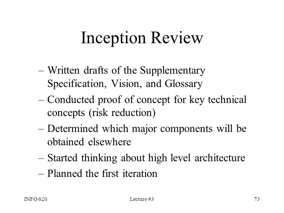 INFO 620Lecture #373 Inception Review –Written drafts of the Supplementary Specification, Vision, and Glossary –Conducted proof of concept for key tec