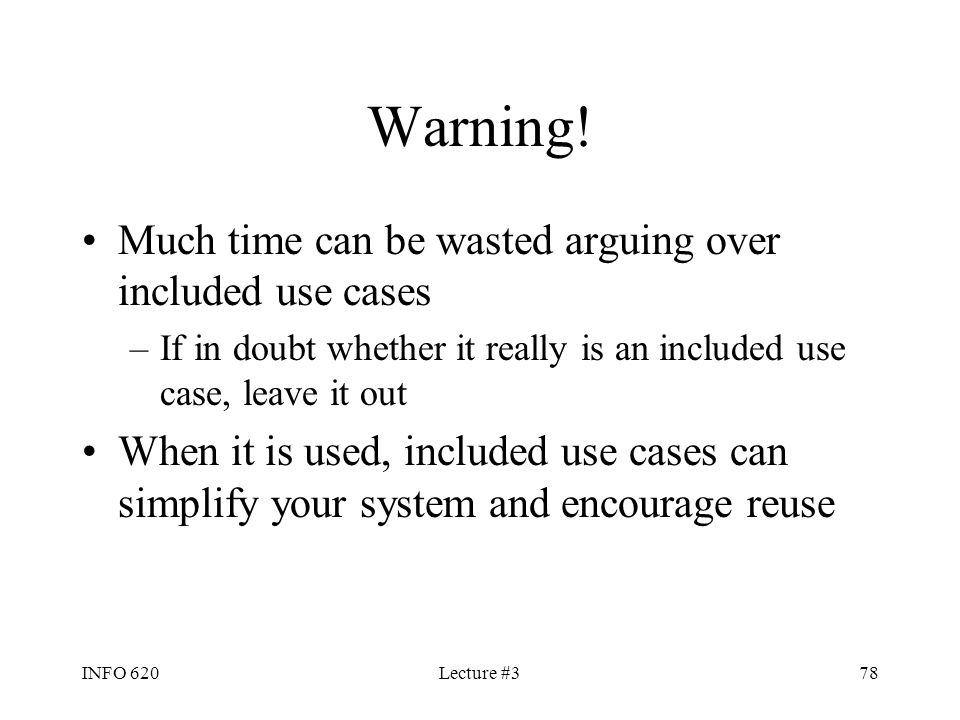 INFO 620Lecture #378 Warning! Much time can be wasted arguing over included use cases –If in doubt whether it really is an included use case, leave it
