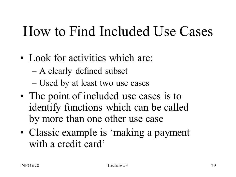 INFO 620Lecture #379 How to Find Included Use Cases Look for activities which are: –A clearly defined subset –Used by at least two use cases The point