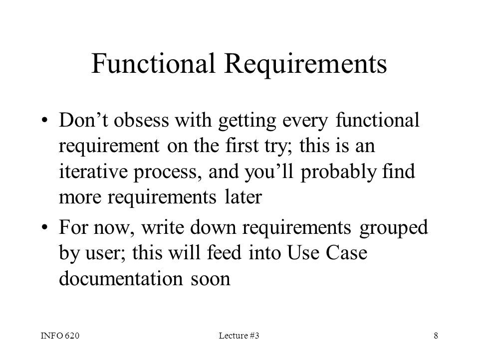 INFO 620Lecture #38 Functional Requirements Don't obsess with getting every functional requirement on the first try; this is an iterative process, and