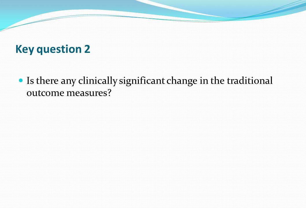 Key question 2 Is there any clinically significant change in the traditional outcome measures?