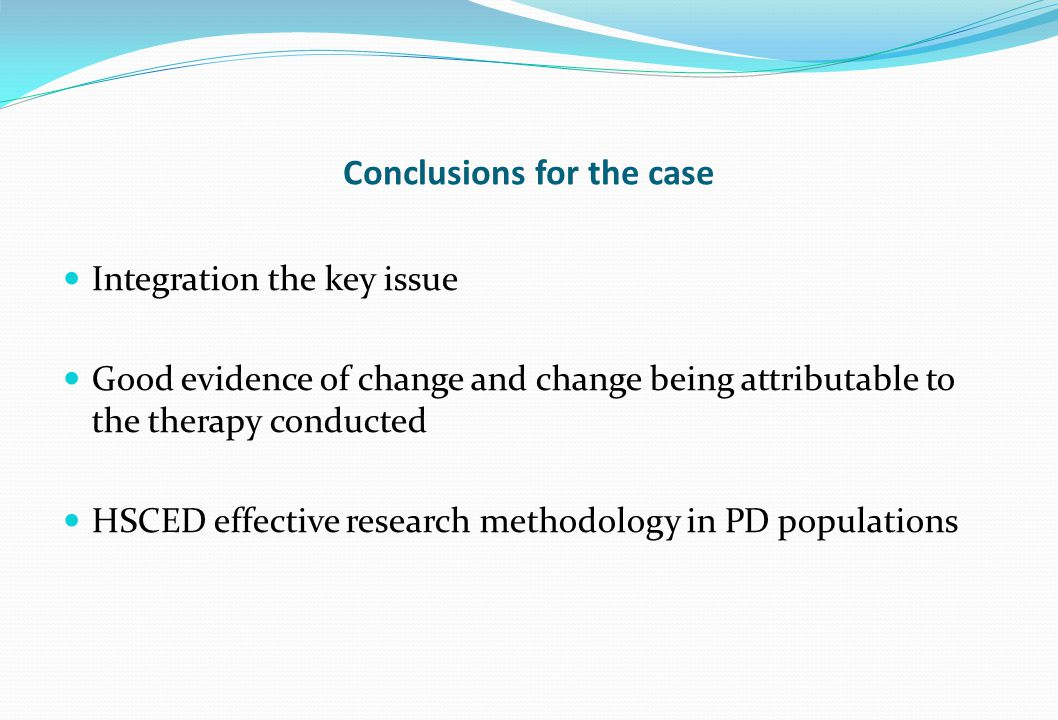 Conclusions for the case Integration the key issue Good evidence of change and change being attributable to the therapy conducted HSCED effective rese