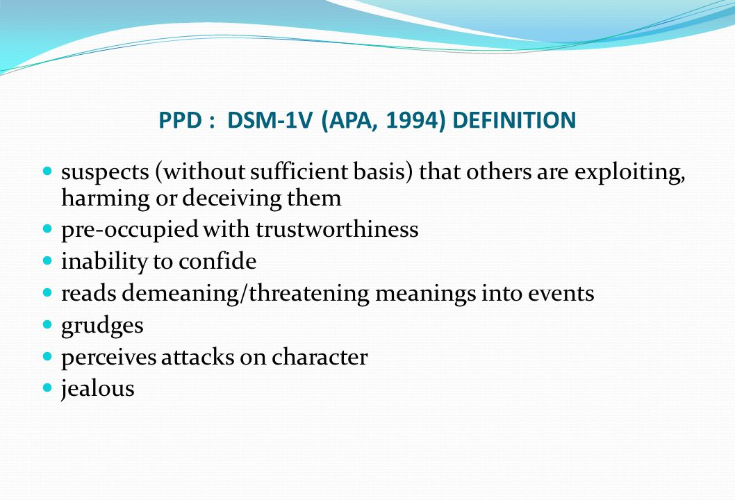 PPD : DSM-1V (APA, 1994) DEFINITION suspects (without sufficient basis) that others are exploiting, harming or deceiving them pre-occupied with trustw