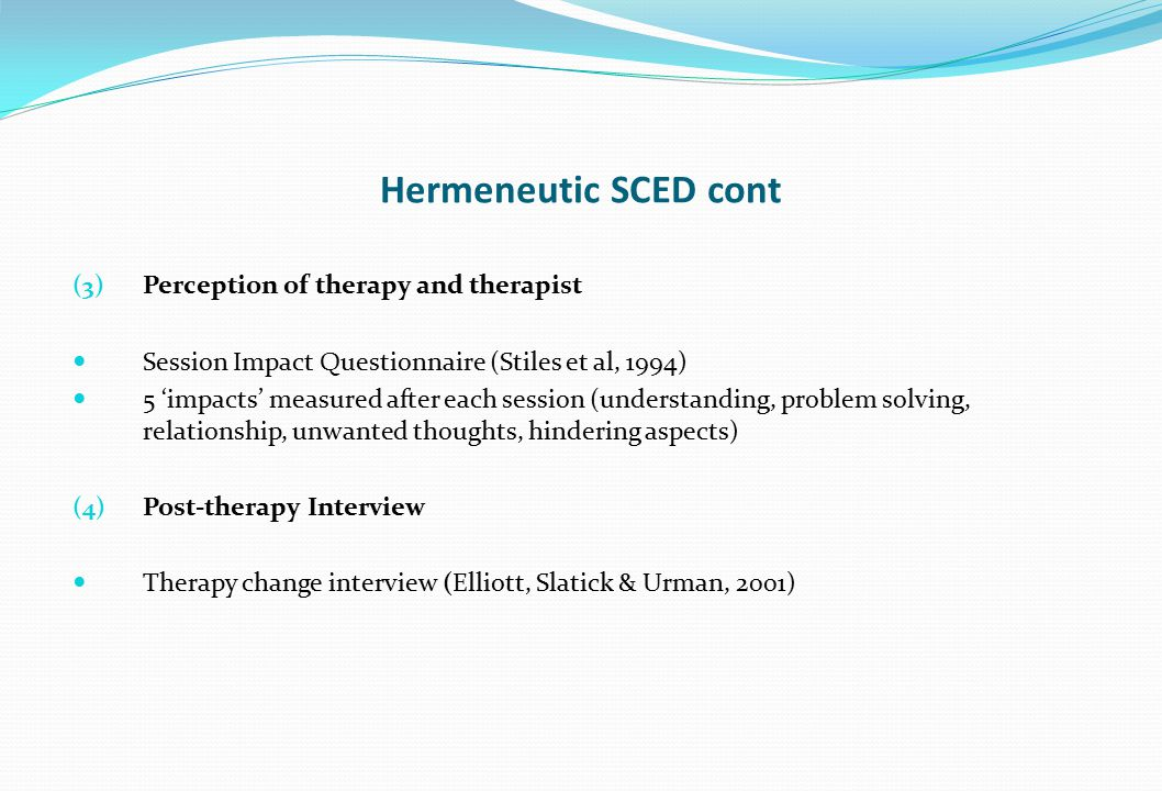 Hermeneutic SCED cont (3) Perception of therapy and therapist Session Impact Questionnaire (Stiles et al, 1994) 5 'impacts' measured after each sessio
