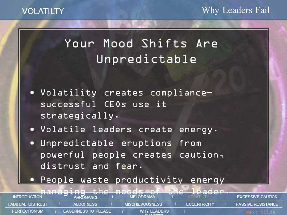 Why Leaders Fail VOLATILTY ARROGANCE MELODRAMAEXCESSIVE CAUTION INTRODUCTION VOLATILITY EAGERNESS TO PLEASEWHY LEADERS SUCCEED PERFECTIONISM ALOOFNESSMISCHIEVOUSNESSPASSIVE RESISTANCEHABITUAL DISTRUST ECCENTRICITY Next Slide > General Patton: Derailing by Example.