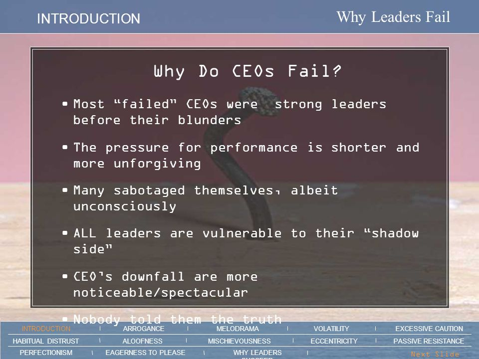 Why Leaders Fail VOLATILTY ARROGANCE MELODRAMAEXCESSIVE CAUTION INTRODUCTION VOLATILITY EAGERNESS TO PLEASEWHY LEADERS SUCCEED PERFECTIONISM ALOOFNESSMISCHIEVOUSNESSPASSIVE RESISTANCEHABITUAL DISTRUST ECCENTRICITY Next Slide > Section intro animation here