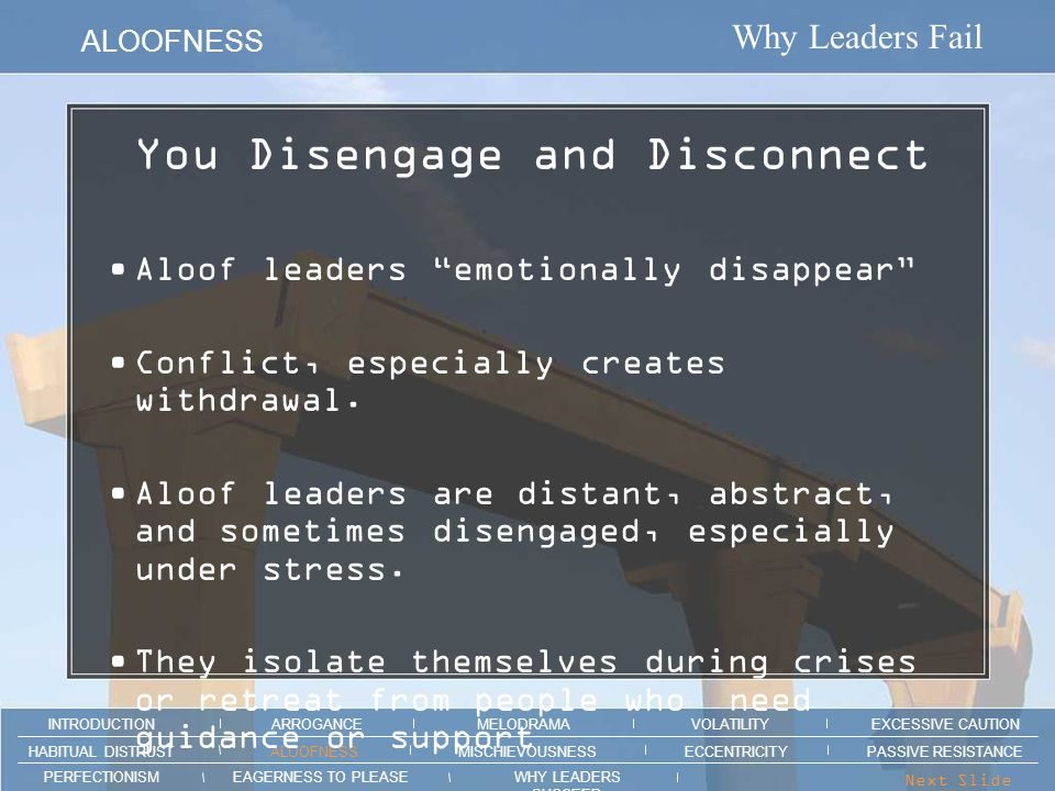 Why Leaders Fail ALOOFNESS ARROGANCEMELODRAMAEXCESSIVE CAUTION INTRODUCTION VOLATILITY EAGERNESS TO PLEASEWHY LEADERS SUCCEED PERFECTIONISM ALOOFNESSMISCHIEVOUSNESSPASSIVE RESISTANCEHABITUAL DISTRUST ECCENTRICITY Next Slide > Section intro animation here