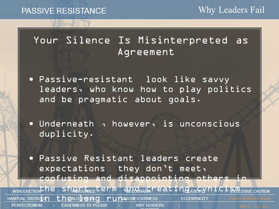 Why Leaders Fail PASSIVE RESISTANCE ARROGANCEMELODRAMAEXCESSIVE CAUTION INTRODUCTION VOLATILITY EAGERNESS TO PLEASEWHY LEADERS SUCCEED PERFECTIONISM ALOOFNESSMISCHIEVOUSNESSPASSIVE RESISTANCEHABITUAL DISTRUST ECCENTRICITY Next Slide > Section intro animation here