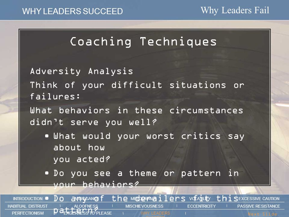 Why Leaders Fail WHY LEADERS SUCCEED ARROGANCEMELODRAMAEXCESSIVE CAUTION INTRODUCTION VOLATILITY EAGERNESS TO PLEASEWHY LEADERS SUCCEED PERFECTIONISM ALOOFNESSMISCHIEVOUSNESSPASSIVE RESISTANCEHABITUAL DISTRUST ECCENTRICITY Next Slide > What Kind of Stress Triggers Your Derailers.