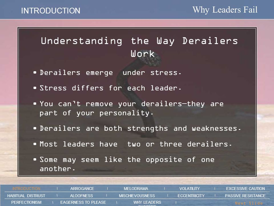 Why Leaders Fail MISCHIEVOUSNESS ARROGANCEMELODRAMAEXCESSIVE CAUTION INTRODUCTION VOLATILITY EAGERNESS TO PLEASEWHY LEADERS SUCCEED PERFECTIONISM ALOOFNESSMISCHIEVOUSNESSPASSIVE RESISTANCEHABITUAL DISTRUST ECCENTRICITY Next Slide > Section intro animation here